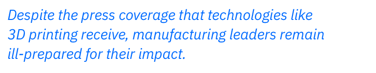 Despite the press coverage that technologies like 3D printing receive, manufacturing leaders remain ill-prepared for their impact.